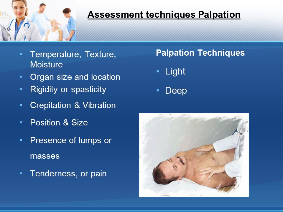 Assessment techniques Palpation Temperature, Texture, Moisture Organ size and location Rigidity or spasticity Crepitation & Vibration Position & Size