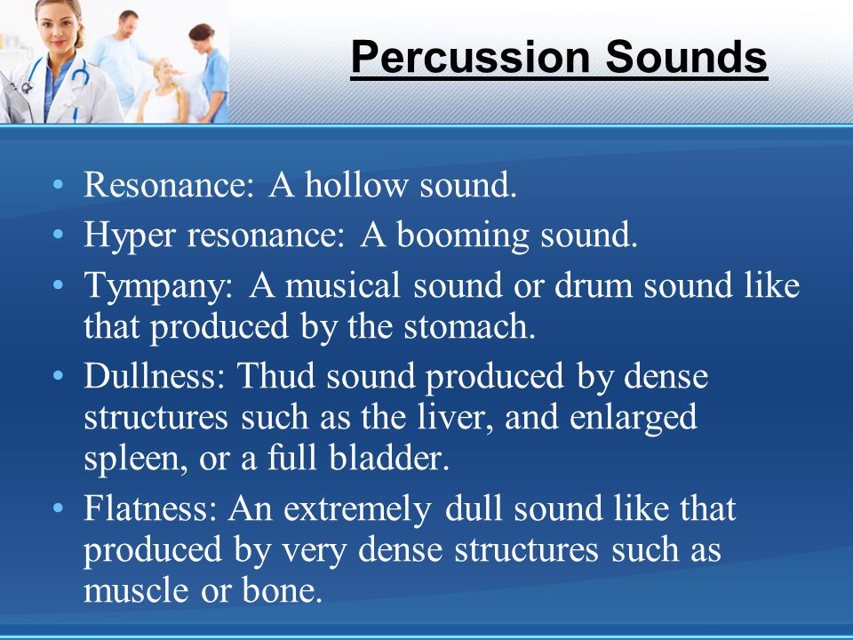 Percussion Sounds Resonance: A hollow sound. Hyper resonance: A booming sound. Tympany: A musical sound or drum sound like that produced by the stomac