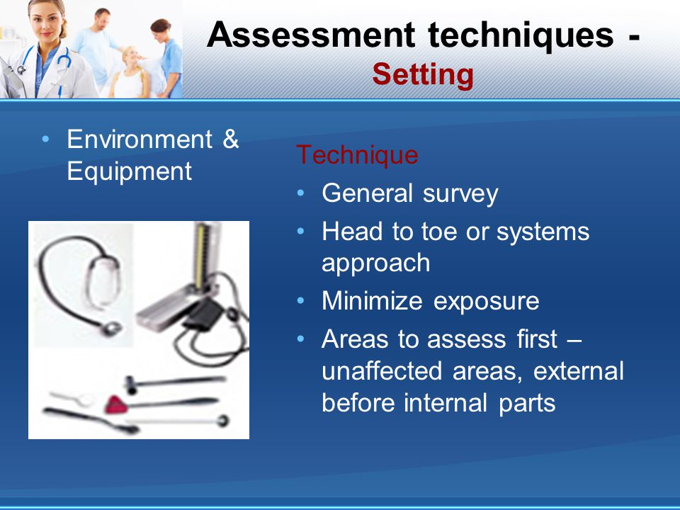 Assessment techniques - Setting Environment & Equipment Technique General survey Head to toe or systems approach Minimize exposure Areas to assess fir