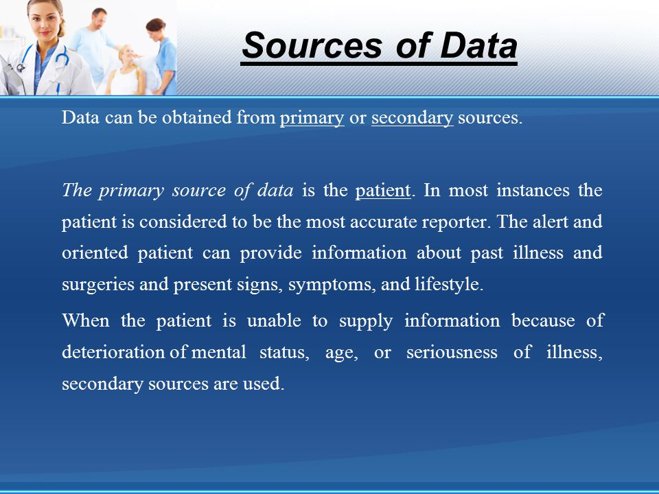 Sources of Data Data can be obtained from primary or secondary sources. The primary source of data is the patient. In most instances the patient is co