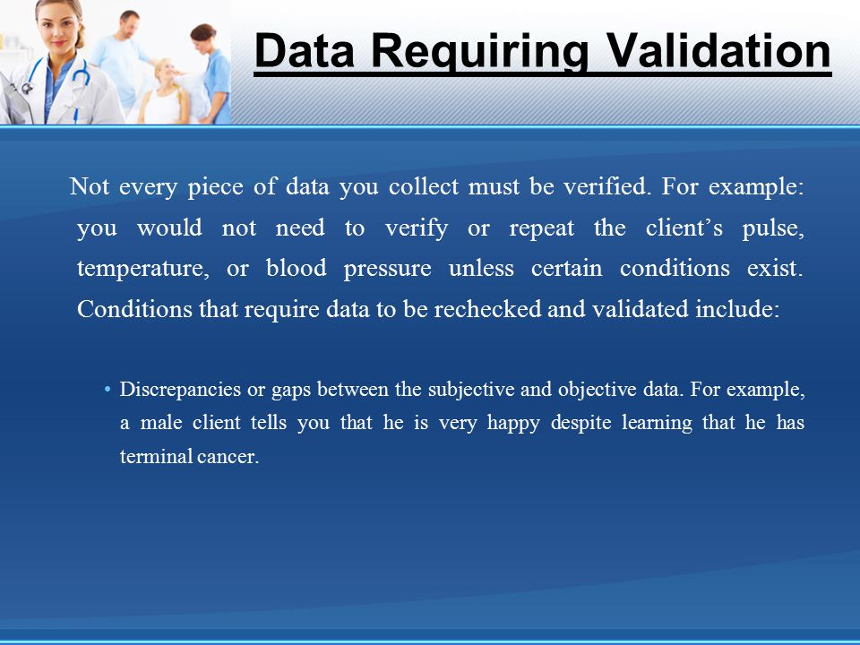 Data Requiring Validation Not every piece of data you collect must be verified. For example: you would not need to verify or repeat the client's pulse