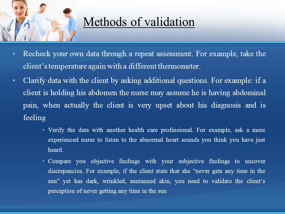 Methods of validation Recheck your own data through a repeat assessment. For example, take the client's temperature again with a different thermometer