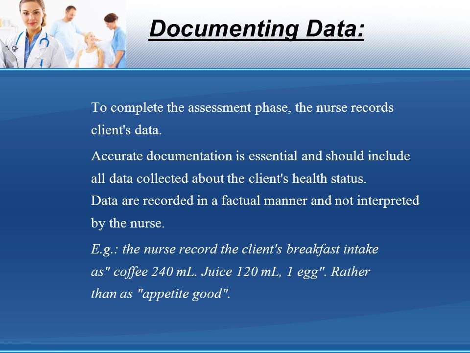 Documenting Data: To complete the assessment phase, the nurse records client's data. Accurate documentation is essential and should include all data c
