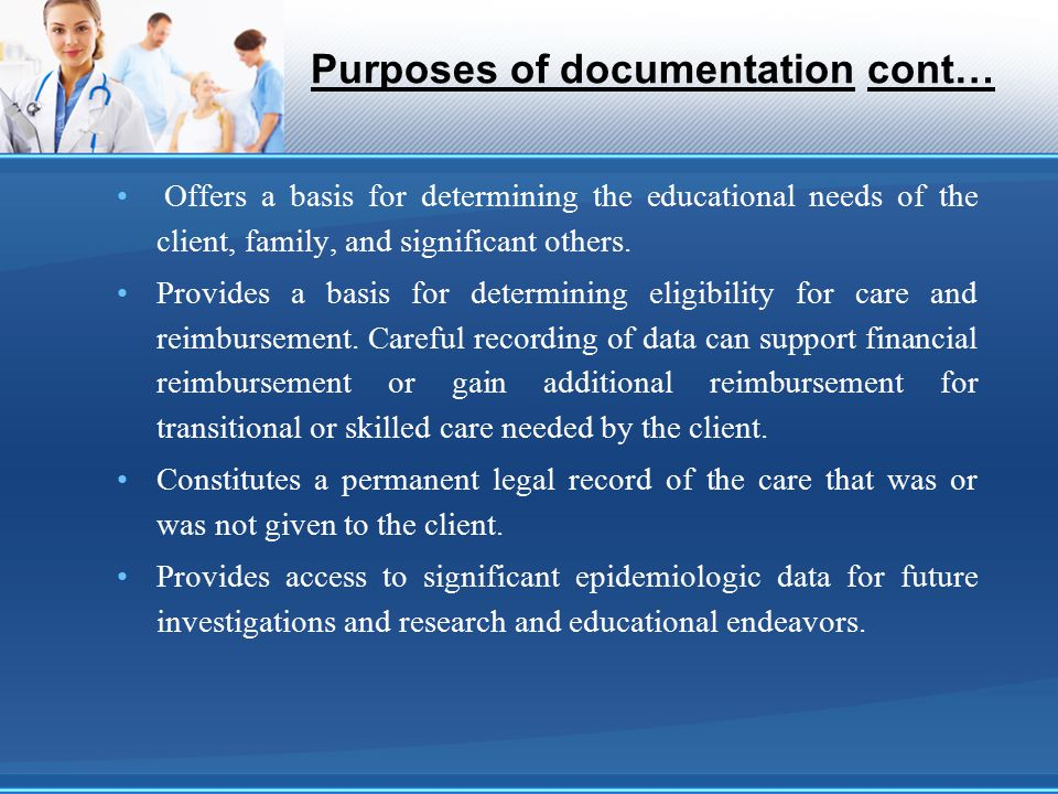 Purposes of documentation cont… Offers a basis for determining the educational needs of the client, family, and significant others. Provides a basis f