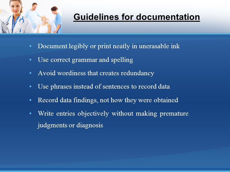 Guidelines for documentation Document legibly or print neatly in unerasable ink Use correct grammar and spelling Avoid wordiness that creates redundan