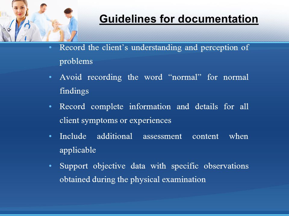 "Guidelines for documentation Record the client's understanding and perception of problems Avoid recording the word ""normal"" for normal findings Record"