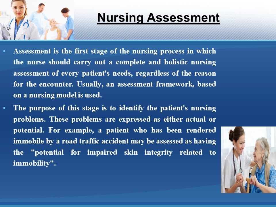 Nursing Assessment Assessment is the first stage of the nursing process in which the nurse should carry out a complete and holistic nursing assessment