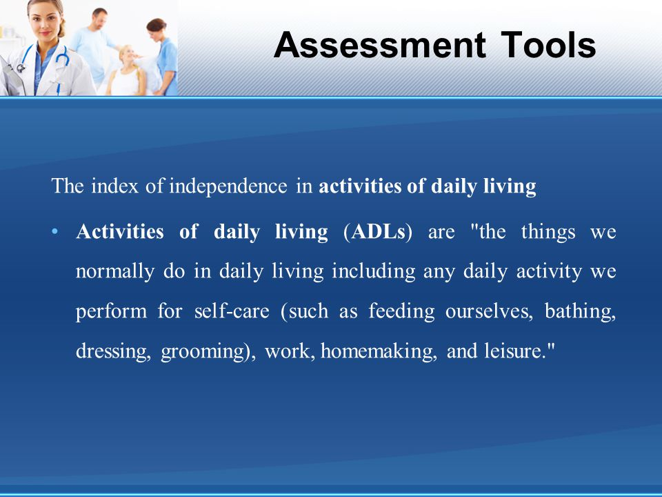 Assessment Tools The index of independence in activities of daily living Activities of daily living (ADLs) are