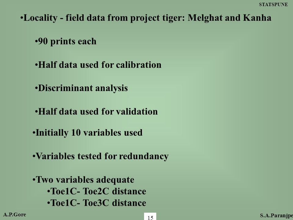 STATSPUNE 15 Locality - field data from project tiger: Melghat and Kanha 90 prints each Half data used for calibration Discriminant analysis Half data used for validation Initially 10 variables used Variables tested for redundancy Two variables adequate Toe1C- Toe2C distance Toe1C- Toe3C distance A.P.Gore S.A.Paranjpe
