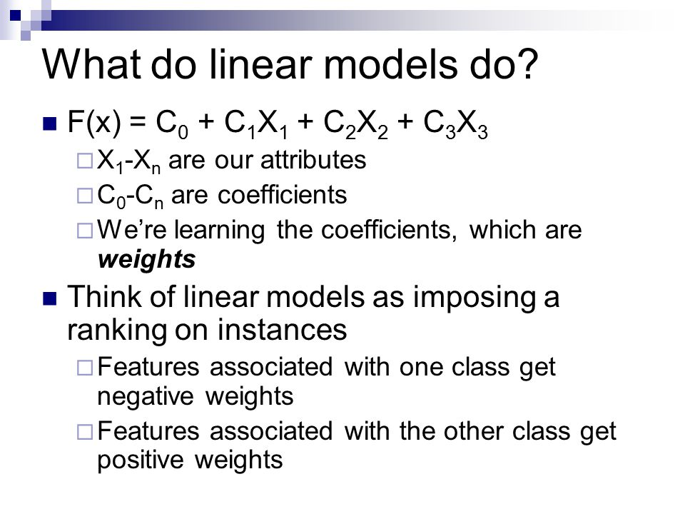 What do linear models do? F(x) = C 0 + C 1 X 1 + C 2 X 2 + C 3 X 3  X 1 -X n are our attributes  C 0 -C n are coefficients  We're learning the coef