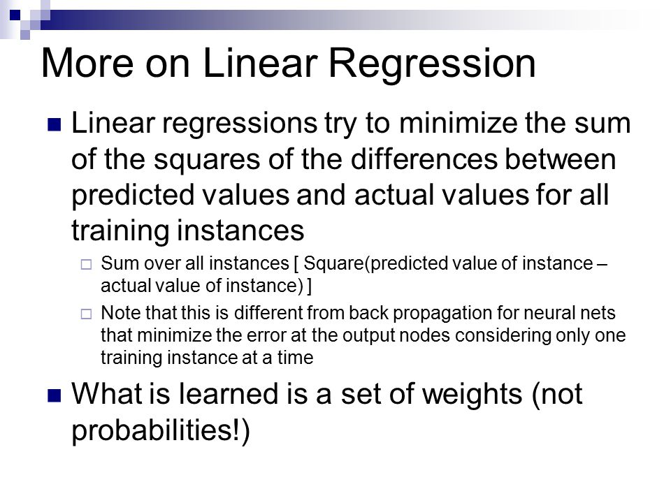 More on Linear Regression Linear regressions try to minimize the sum of the squares of the differences between predicted values and actual values for all training instances  Sum over all instances [ Square(predicted value of instance – actual value of instance) ]  Note that this is different from back propagation for neural nets that minimize the error at the output nodes considering only one training instance at a time What is learned is a set of weights (not probabilities!)