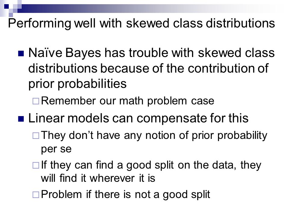 Performing well with skewed class distributions Naïve Bayes has trouble with skewed class distributions because of the contribution of prior probabilities  Remember our math problem case Linear models can compensate for this  They don't have any notion of prior probability per se  If they can find a good split on the data, they will find it wherever it is  Problem if there is not a good split