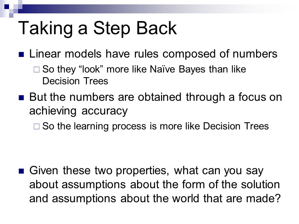 Taking a Step Back Linear models have rules composed of numbers  So they look more like Naïve Bayes than like Decision Trees But the numbers are obtained through a focus on achieving accuracy  So the learning process is more like Decision Trees Given these two properties, what can you say about assumptions about the form of the solution and assumptions about the world that are made?