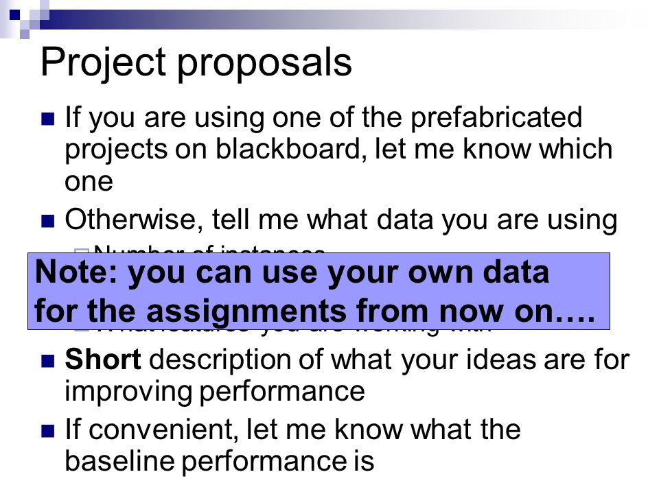 Project proposals If you are using one of the prefabricated projects on blackboard, let me know which one Otherwise, tell me what data you are using  Number of instances  What you're predicting  What features you are working with Short description of what your ideas are for improving performance If convenient, let me know what the baseline performance is Note: you can use your own data for the assignments from now on….