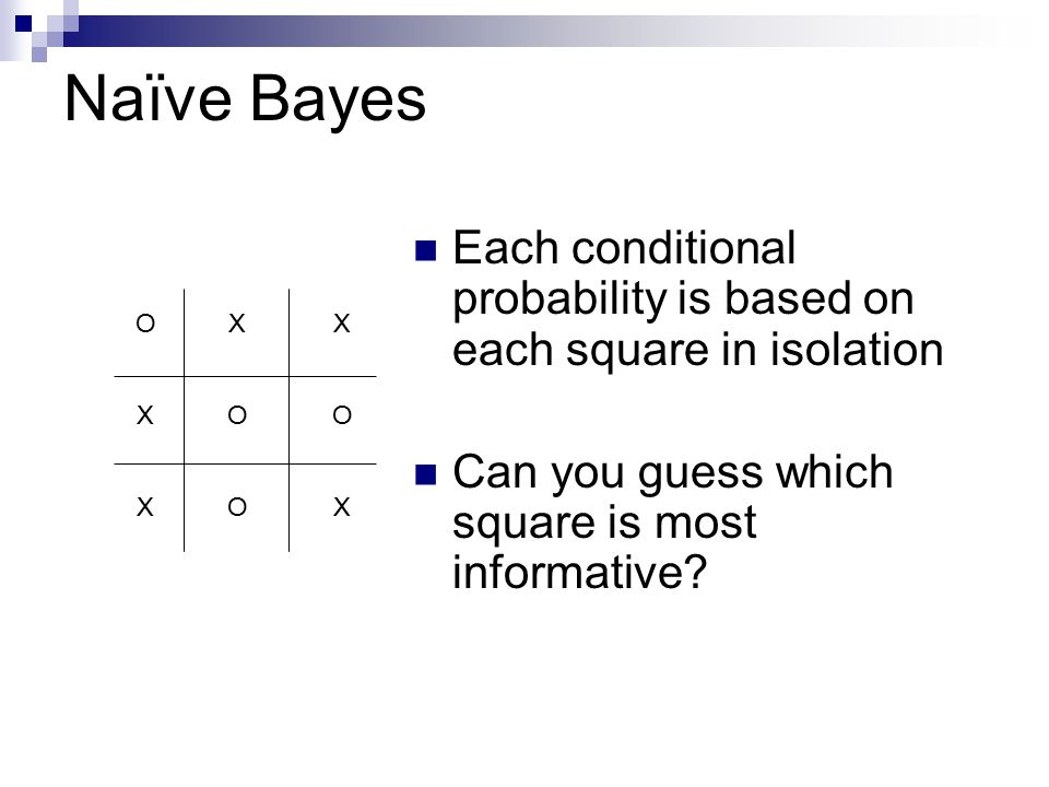Naïve Bayes Each conditional probability is based on each square in isolation Can you guess which square is most informative.