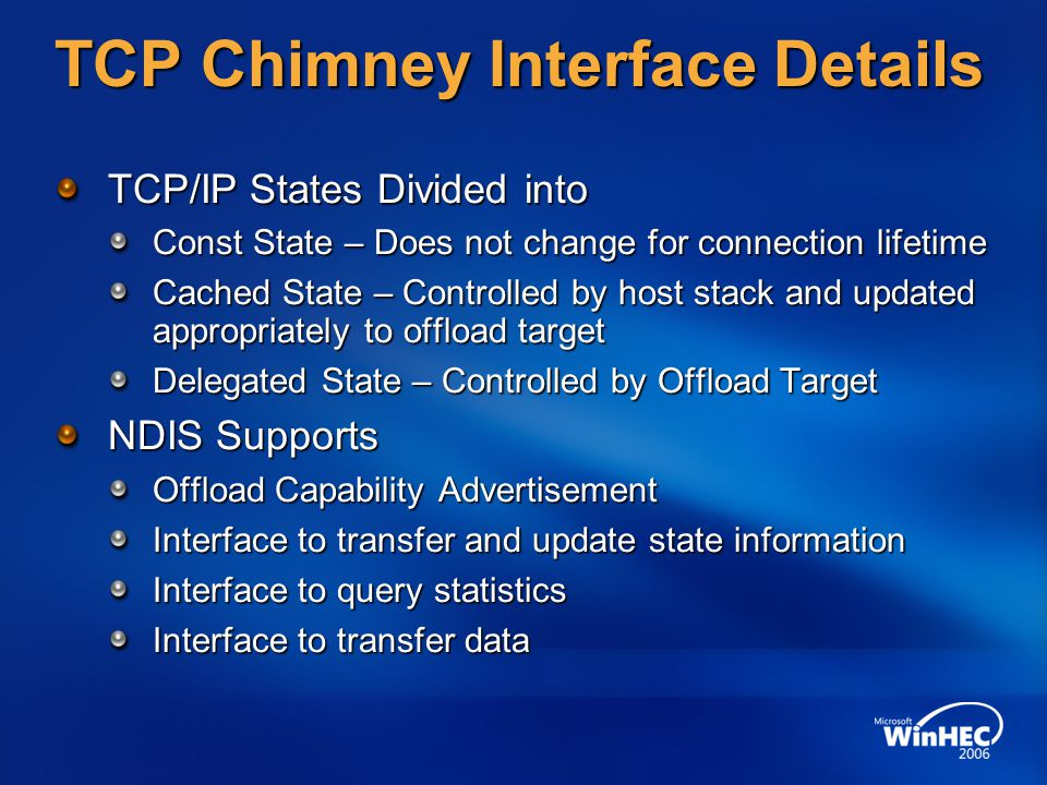 TCP Chimney Interface Details TCP/IP States Divided into Const State – Does not change for connection lifetime Cached State – Controlled by host stack and updated appropriately to offload target Delegated State – Controlled by Offload Target NDIS Supports Offload Capability Advertisement Interface to transfer and update state information Interface to query statistics Interface to transfer data