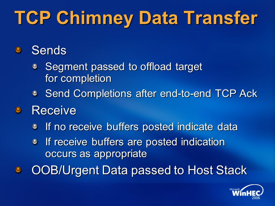 TCP Chimney Data Transfer Sends Segment passed to offload target for completion Send Completions after end-to-end TCP Ack Receive If no receive buffers posted indicate data If receive buffers are posted indication occurs as appropriate OOB/Urgent Data passed to Host Stack