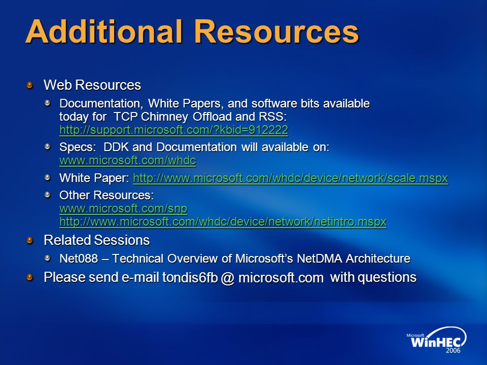 Additional Resources Web Resources Documentation, White Papers, and software bits available today for TCP Chimney Offload and RSS: http://support.microsoft.com/?kbid=912222 http://support.microsoft.com/?kbid=912222 Specs: DDK and Documentation will available on: www.microsoft.com/whdc www.microsoft.com/whdc White Paper: http://www.microsoft.com/whdc/device/network/scale.mspx http://www.microsoft.com/whdc/device/network/scale.mspx Other Resources: www.microsoft.com/snp http://www.microsoft.com/whdc/device/network/netintro.mspx www.microsoft.com/snp http://www.microsoft.com/whdc/device/network/netintro.mspx www.microsoft.com/snp http://www.microsoft.com/whdc/device/network/netintro.mspx Related Sessions Net088 – Technical Overview of Microsoft's NetDMA Architecture Please send e-mail to with questions ndis6fb @ microsoft.com