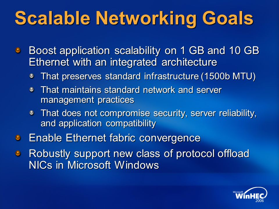 Scalable Networking Goals Boost application scalability on 1 GB and 10 GB Ethernet with an integrated architecture That preserves standard infrastructure (1500b MTU) That maintains standard network and server management practices That does not compromise security, server reliability, and application compatibility Enable Ethernet fabric convergence Robustly support new class of protocol offload NICs in Microsoft Windows