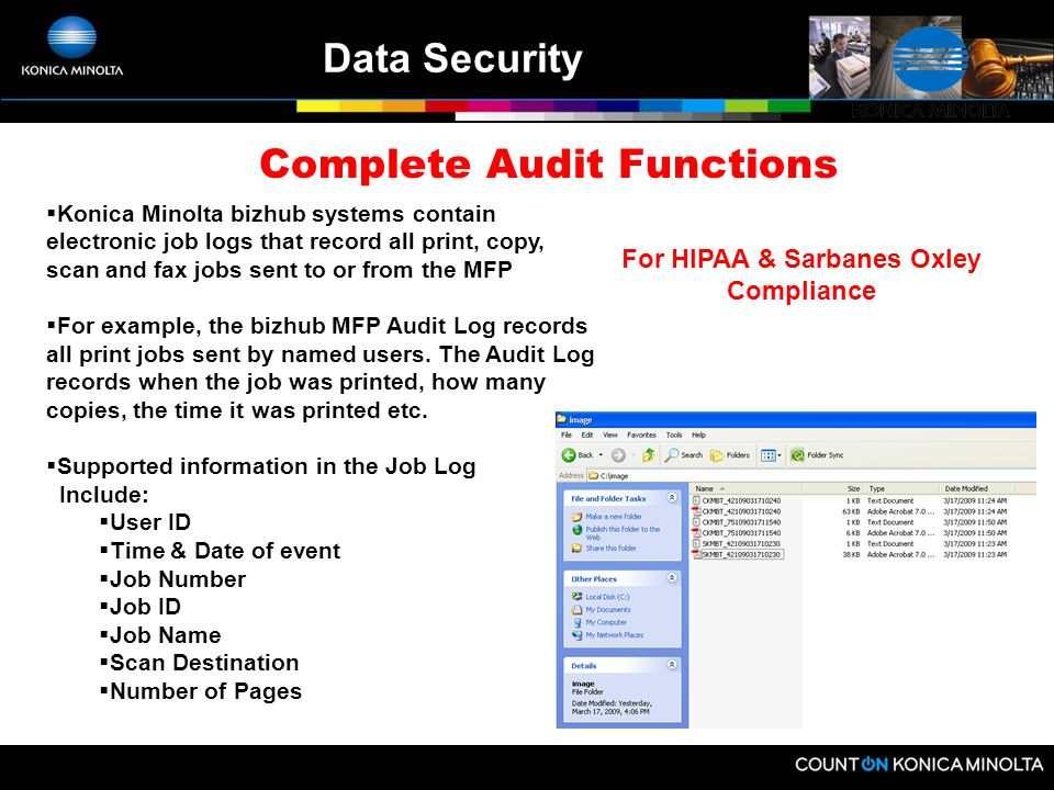Data Security Standard Security Features (that other vendors charge for) Secure Watermark (color only) Image File Automatic Hard Drive Overwrite Hard Drive Sanitize Hard Drive Lock Password Protection Network User Authentication IP Filtering Encrypted PDF Scanning Encrypted PDF Printing (new color models) S/MIME – email encryption and digital signature