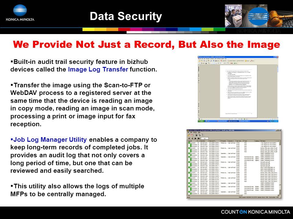 Complete Audit Functions  Konica Minolta bizhub systems contain electronic job logs that record all print, copy, scan and fax jobs sent to or from th
