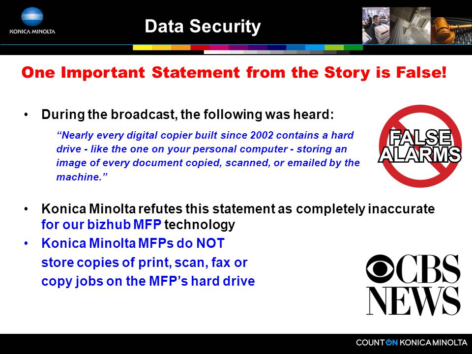 Data Security –On April 19, CBS News aired a story that highlighted the public's fear that confidential and private data could be stolen from the hard drive of an MFP –During that broadcast, a senior executive at Sharp stated that their products' hard drives could be automatically erased by purchasing a $500 security option –CBS said that the average American does not want to pay for such protection –At Konica Minolta, we're glad to hear that.