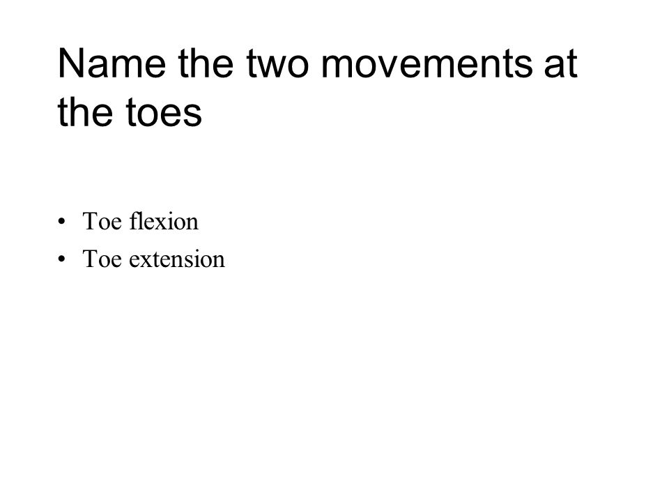 Name the two movements at the toes Toe flexion Toe extension