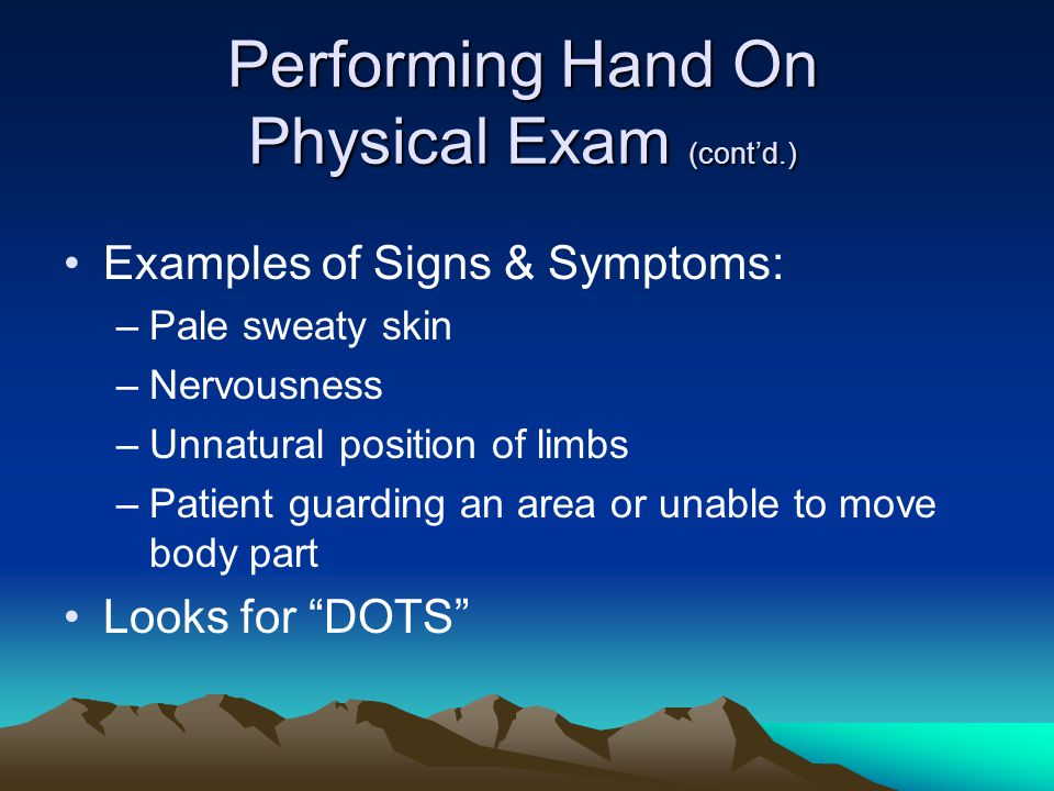 Performing Hand On Physical Exam (cont'd.) Examples of Signs & Symptoms: –Pale sweaty skin –Nervousness –Unnatural position of limbs –Patient guarding an area or unable to move body part Looks for DOTS
