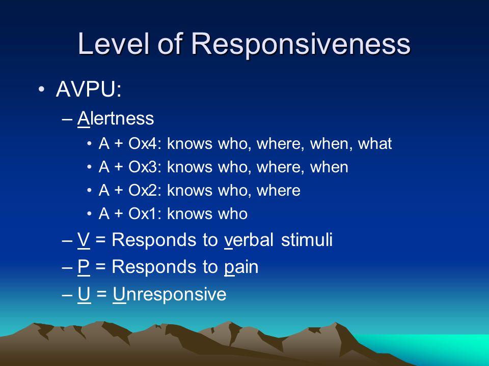 Level of Responsiveness AVPU: –Alertness A + Ox4: knows who, where, when, what A + Ox3: knows who, where, when A + Ox2: knows who, where A + Ox1: knows who –V = Responds to verbal stimuli –P = Responds to pain –U = Unresponsive