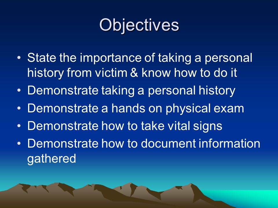 Objectives State the importance of taking a personal history from victim & know how to do it Demonstrate taking a personal history Demonstrate a hands on physical exam Demonstrate how to take vital signs Demonstrate how to document information gathered