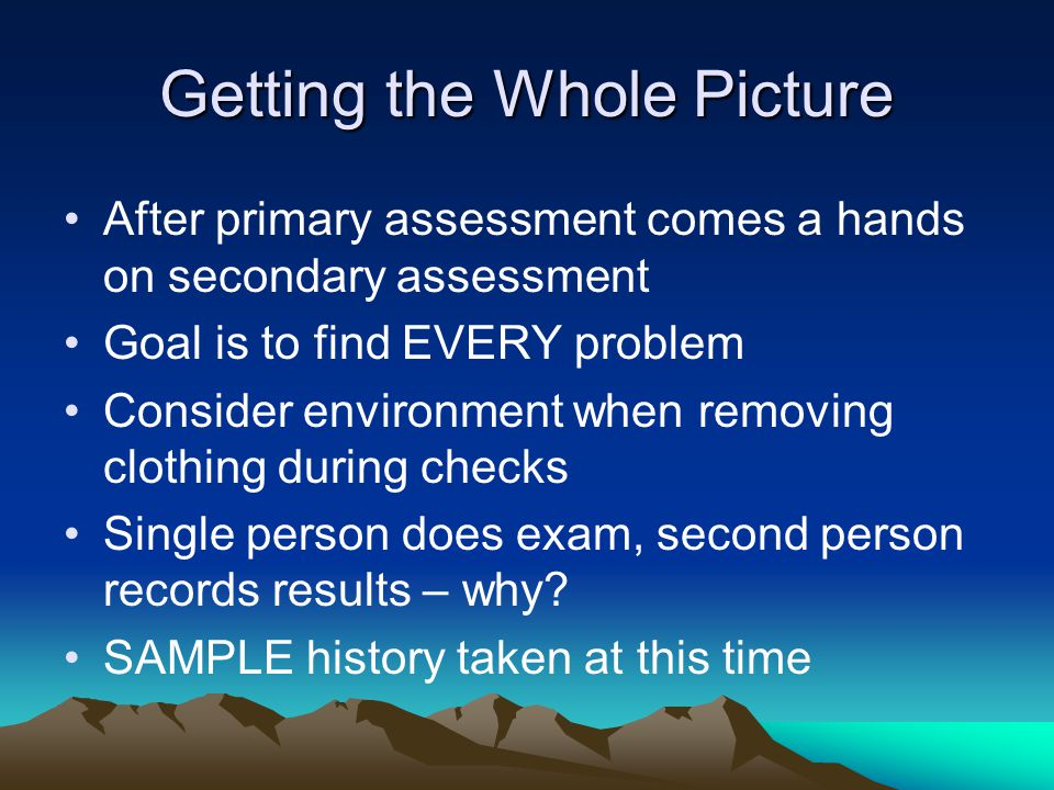Getting the Whole Picture After primary assessment comes a hands on secondary assessment Goal is to find EVERY problem Consider environment when removing clothing during checks Single person does exam, second person records results – why.