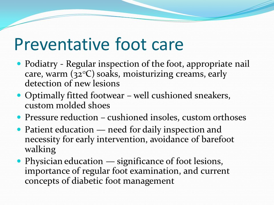 Preventative foot care Podiatry - Regular inspection of the foot, appropriate nail care, warm (32 o C) soaks, moisturizing creams, early detection of new lesions Optimally fitted footwear – well cushioned sneakers, custom molded shoes Pressure reduction – cushioned insoles, custom orthoses Patient education — need for daily inspection and necessity for early intervention, avoidance of barefoot walking Physician education — significance of foot lesions, importance of regular foot examination, and current concepts of diabetic foot management