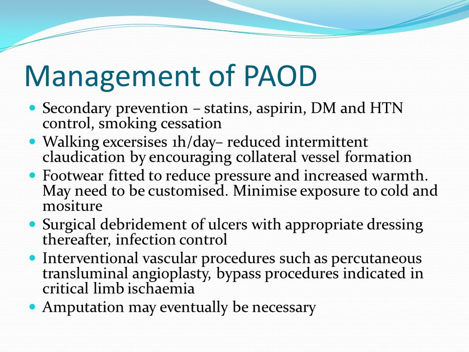 Management of PAOD Secondary prevention – statins, aspirin, DM and HTN control, smoking cessation Walking excersises 1h/day– reduced intermittent claudication by encouraging collateral vessel formation Footwear fitted to reduce pressure and increased warmth.