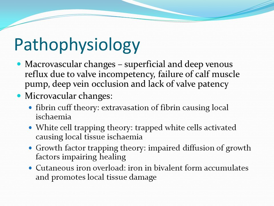Pathophysiology Macrovascular changes – superficial and deep venous reflux due to valve incompetency, failure of calf muscle pump, deep vein occlusion and lack of valve patency Microvacular changes: fibrin cuff theory: extravasation of fibrin causing local ischaemia White cell trapping theory: trapped white cells activated causing local tissue ischaemia Growth factor trapping theory: impaired diffusion of growth factors impairing healing Cutaneous iron overload: iron in bivalent form accumulates and promotes local tissue damage