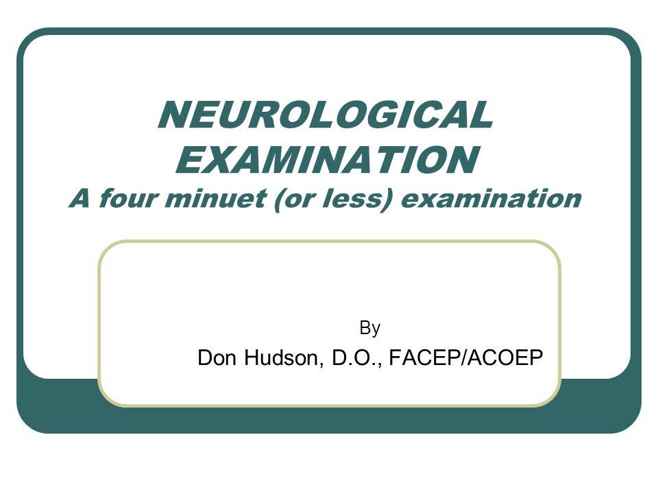 NEUROLOGICAL EXAMINATION A four minuet (or less) examination By Don Hudson, D.O., FACEP/ACOEP
