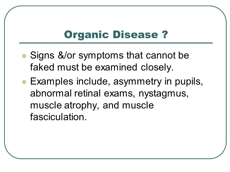 Organic Disease . Signs &/or symptoms that cannot be faked must be examined closely.