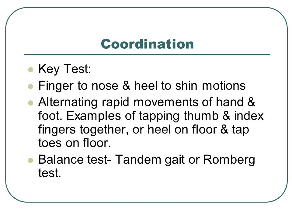 Coordination Key Test: Finger to nose & heel to shin motions Alternating rapid movements of hand & foot.