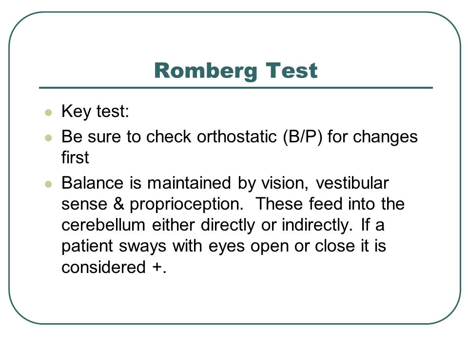Romberg Test Key test: Be sure to check orthostatic (B/P) for changes first Balance is maintained by vision, vestibular sense & proprioception.
