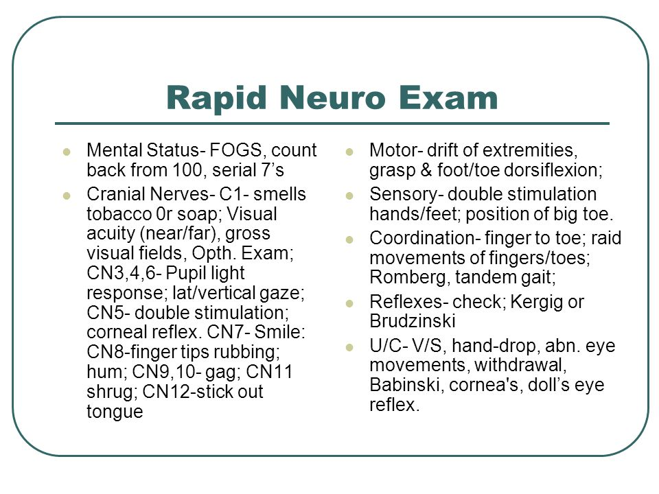 Rapid Neuro Exam Mental Status- FOGS, count back from 100, serial 7's Cranial Nerves- C1- smells tobacco 0r soap; Visual acuity (near/far), gross visual fields, Opth.