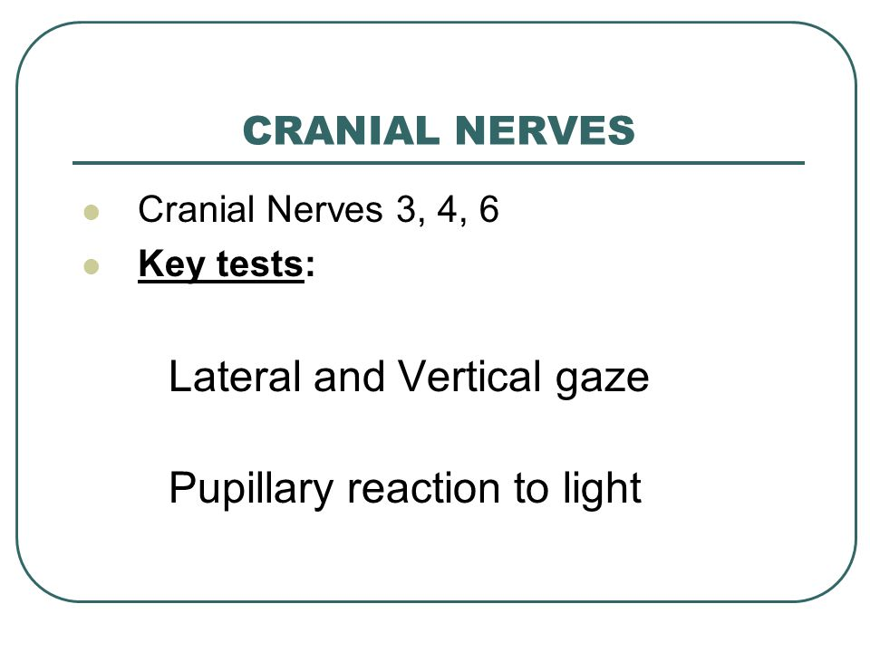 CRANIAL NERVES Cranial Nerves 3, 4, 6 Key tests: Lateral and Vertical gaze Pupillary reaction to light