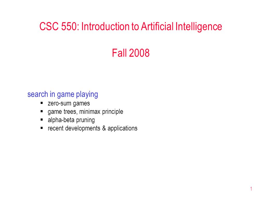 1 CSC 550: Introduction to Artificial Intelligence Fall 2008 search in game playing  zero-sum games  game trees, minimax principle  alpha-beta pruning  recent developments & applications