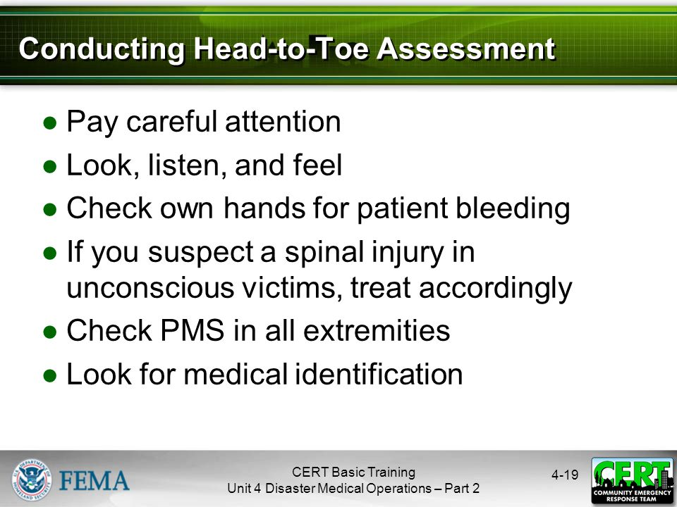 4-19 Conducting Head-to-Toe Assessment ●Pay careful attention ●Look, listen, and feel ●Check own hands for patient bleeding ●If you suspect a spinal i