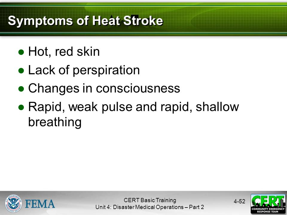 4-52 Symptoms of Heat Stroke ●Hot, red skin ●Lack of perspiration ●Changes in consciousness ●Rapid, weak pulse and rapid, shallow breathing CERT Basic