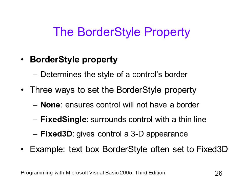 26 Programming with Microsoft Visual Basic 2005, Third Edition The BorderStyle Property BorderStyle property –Determines the style of a control's bord