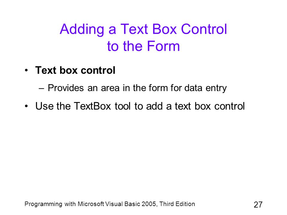 27 Programming with Microsoft Visual Basic 2005, Third Edition Adding a Text Box Control to the Form Text box control –Provides an area in the form fo