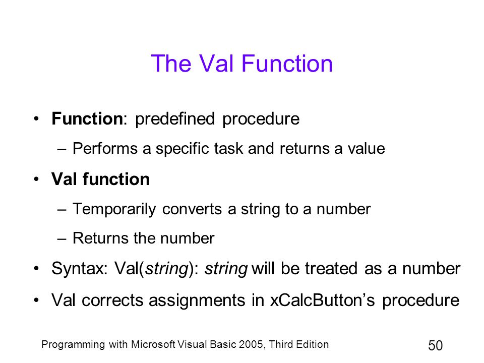 50 Programming with Microsoft Visual Basic 2005, Third Edition The Val Function Function: predefined procedure –Performs a specific task and returns a