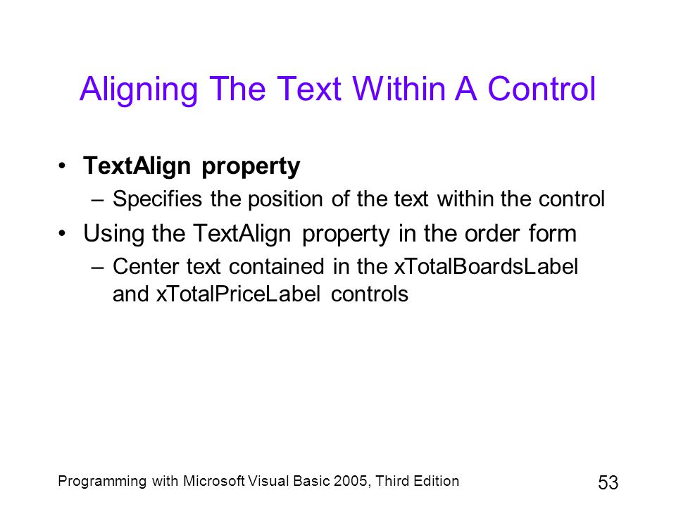53 Programming with Microsoft Visual Basic 2005, Third Edition Aligning The Text Within A Control TextAlign property –Specifies the position of the te