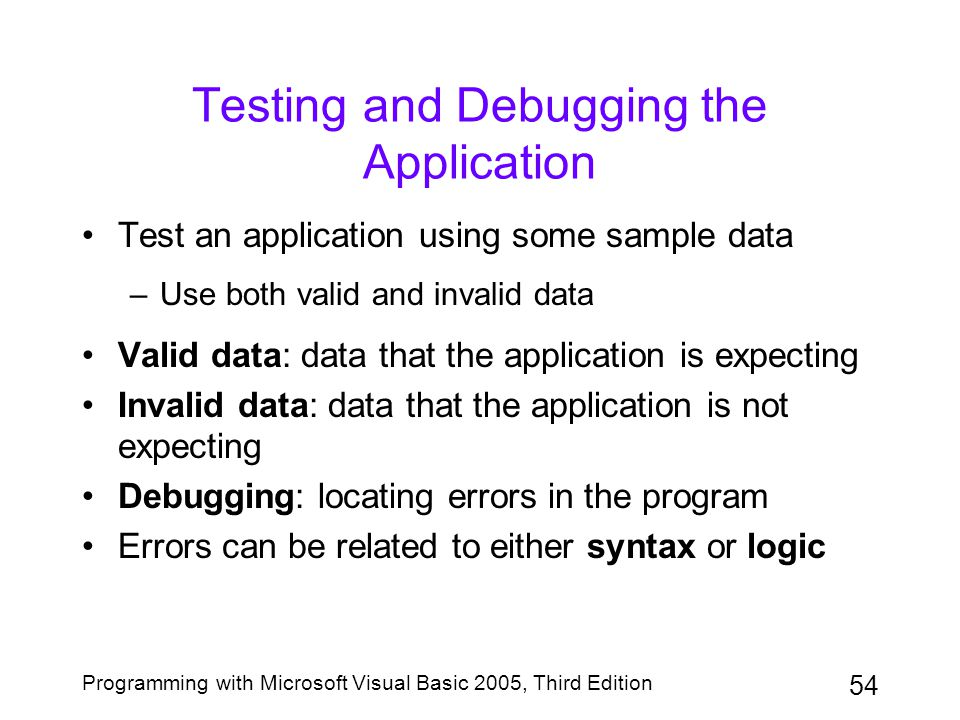 54 Programming with Microsoft Visual Basic 2005, Third Edition Testing and Debugging the Application Test an application using some sample data –Use b