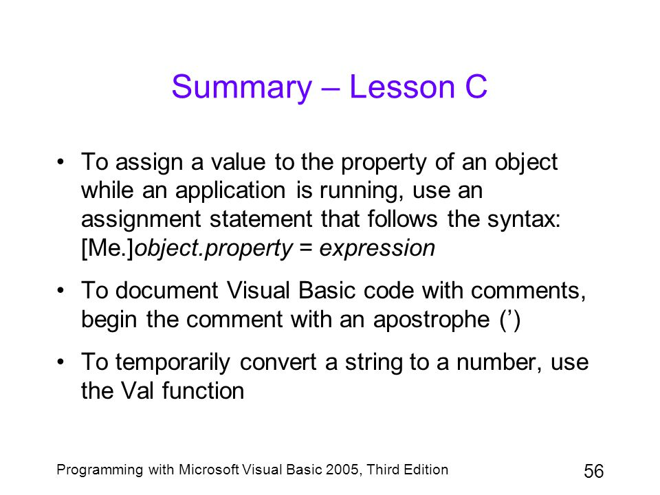 56 Programming with Microsoft Visual Basic 2005, Third Edition Summary – Lesson C To assign a value to the property of an object while an application