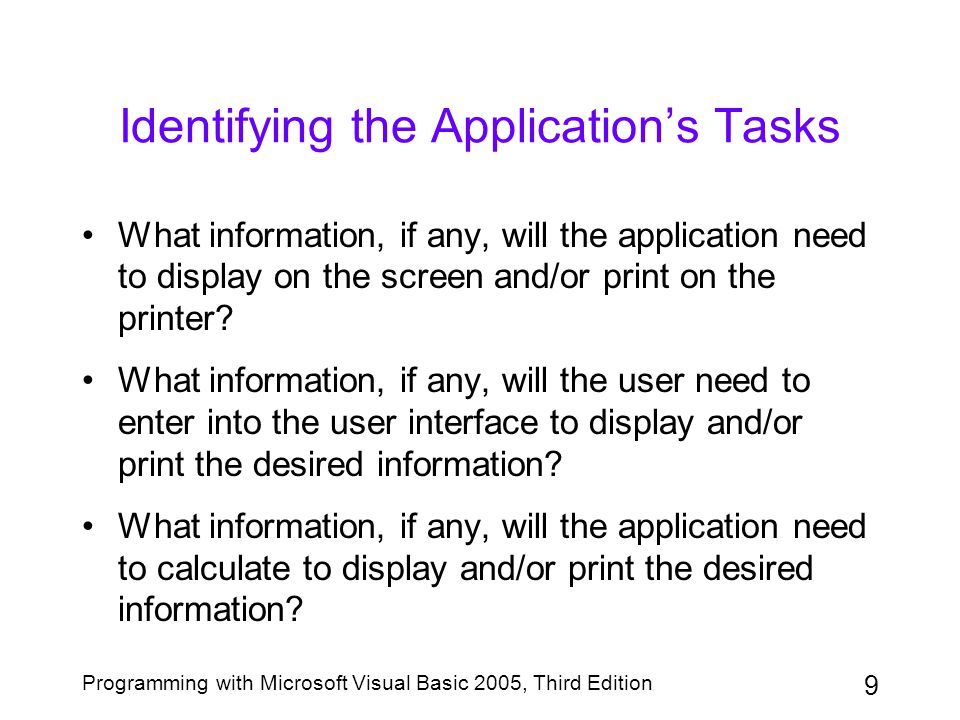 9 Programming with Microsoft Visual Basic 2005, Third Edition Identifying the Application's Tasks What information, if any, will the application need